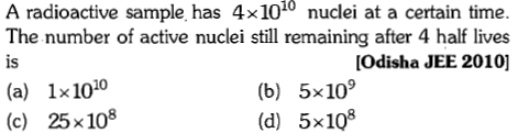 A radioactive sample has 4x1010 nuclei at a certain time. The number of active nuclei still remaining after 4 half lives is [Odisha JEE 2010] (a) 1x1010 (c) 25x108 (b) 5x109 (d) 5x108
