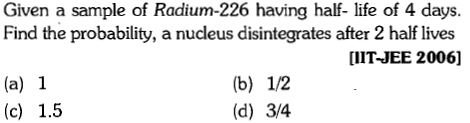 Given a sample of Radium-226 having half- life of 4 days. Find the probability, a nucleus disintegrates after 2 half lives UIT-JEE 2006] (a) 1 (d) 3/4