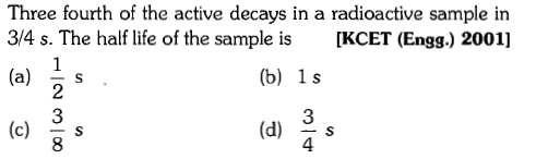 Three fourth of the active decays in a radioactive sample in 3/4 s. The half life of the sample is KCET (Engg.) 2001] (b) 1s 3 4 (a) 4 s 2 (d)S 8