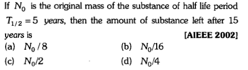 If No is the original mass of the substance of half life period T1/2-5 years, then the amount of substance left after 15 years is (a) No/8 (c) No/2 AIEEE 2002] (b) No/16 (d) No/4