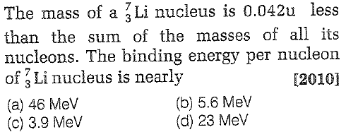 The mass of a 3Li nucleus is 0.042u less than the sum of the masses of all its nucleons. The binding energy per nucleon of 3 Li nucleus is nearly (a) 46 Mev (c) 3.9 Mev [2010] (b) 5.6 Mev (d) 23 Mev