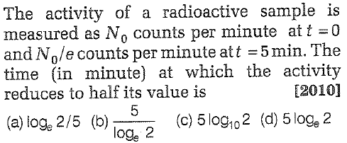 The activity of a radioactive sample is measured as No counts per minute att 0 and Node counts per minute at t = 5 min. The time in minute) at which the activity reduces to half its value is 2010] (c) 5 log102 (d) 5loge 2 (a) log, 2/5 (b)5 loge 2