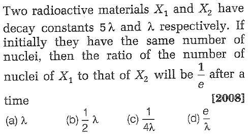 Two radioactive materials X, and X2 have decay constants 5 λ and λ respectively. If initially they have the same number of nuclei, then the ratio of the number of nuclei of X, to that of X2 will be after a time (a) λ E20081 (b) λ 2 (c)