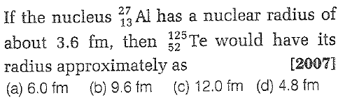 If the nucleus Al has a nuclear radius of about 3.6 fm, then iTe wou radius approximately as (a) 6.0 fm (b) 9.6 fm (c) 12.0 fm (d) 4.8 fm 13 52 [2007