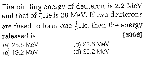 The binding energy of deuteron is 2.2 MeV and that of He is 28 MeV. If two deuterons are fused to form one He, then the energy released is (a) 25.8 MeV (c) 19.2 Mev [2006 (b) 23.6 MeV (d) 30.2 MeV