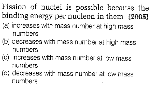 Fission of nuclei is possible because the binding energy per nucleon in them [2005] (a) increases with mass number at high mass (b) decreases with mass number at high mass (c) increases with mass number at low mass (d) decreases with mass number at low mass numbers numbers numbers numbers
