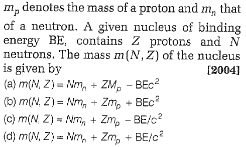 m, denotes the mass of a proton and m, that of a neutron. A given nucleus of binding energy BE, contains Z protons and N neutrons. The mass m(N, Z) of the nucleus is given by [2004] (b) m(N, Z) = Nm, + Zmp + BEc2 (d) m(N, Z) = Nm, + Zmp + BE/c2