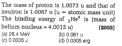The mass of proton is 1.0073 u and that of neutron is 1.0087 u (u = atomic mass unit) The binding energy of 2He4 is (mass of helium nucleus = 4.0015 u) (a) 28.4 Mev (c) 0.0305J [2003] (b) 0.061 u (d) 0.0305 erg