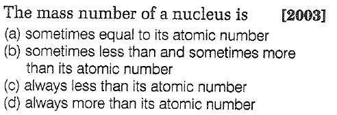 The mass number of a nucleus is[2003] (a) sometimes equal to its atomic number (b) sometimes less than and sometimes more than its atomic number (c) always less than its atomic number (d) always more than its atomic number