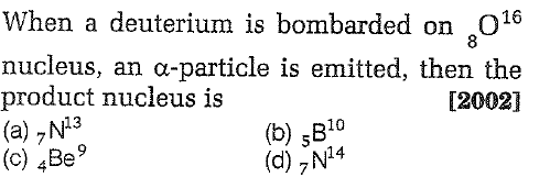 When a deuterium is bombarded on ,O16 nucleus, an α-particle is emitted, then the product nucleus is (a),N3 (c) 4Be9 8 [2002] (b) sB10 14