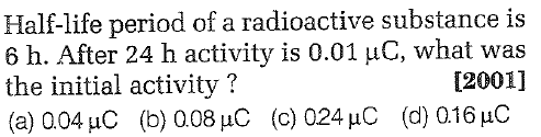 Half-life period of a radioactive substance is 6 h. After 24 h activity is 0.01 μC, what was the initial activity? (a) Q 04 pC (b) 0.08 pC (c) 024 μ C (d) 0.16 pC [2001]