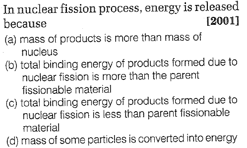 In nuclear fission process, energy is released because (a) mass of products is more than mass of 12001] nucleus (b) total binding energy of products formed due to (c) total binding energy of products formed due to (d) mass of some particles is converted into energy nuclear fission is more than the parent fissionable material nuclear fission is less than parent fissionable material