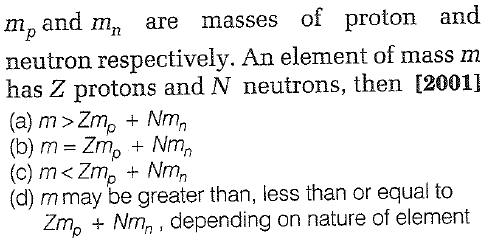 and m are masses of proton and mp neutron respectively. An element of mass m has Z protons and N neutrons, then [2001] (a) m >Zm+ Nm2 (b) m = Zn, + Nm, (d) mmay be greater than, less than or equal to Zmp +Nmn, depending on nature of element