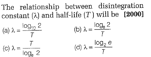 The relationship between disintegration constant (X) and half-life (T) will be [2000] (a) λー109122 (c) λ= (b) λ= loge? loge 2 (d) λ = log log, 2