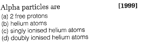 Alpha particles are (a) 2 free protons (b) helium atoms (c) singly ionised helium atoms (d) doubly ionised helium atoms 11999]