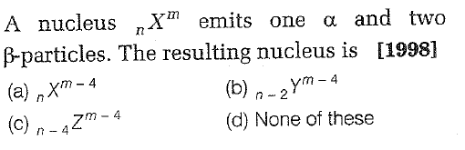 A nucleus nXm emits one α and two p-particles. The resulting nucleus is [1998] (a) Xm-4 (c) n -4Z (b)-2Y4 (d) None of these m- 4