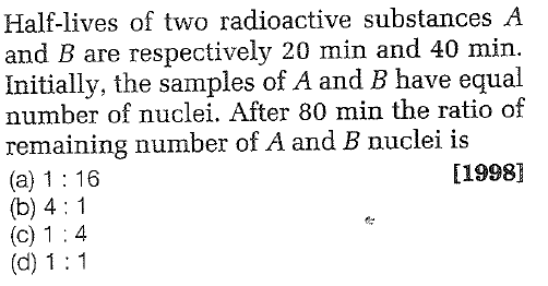 Half-lives of two radioactive substances A and B are respectively 20 min and 40 min. Initially, the samples of A and B have equal number of nuclei. After 80 min the ratio of remaining number of A and B nuclei is (a) 1 16 (b) 4 1 [1998]