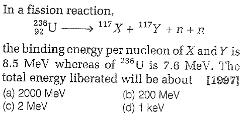 In a fission reaction, 92 the binding energy per nucleon of X andY is 8.5 MeV whereas of 236U is 7.6 MeV. The total energy liberated will be about [1997] (a) 2000 Mev (c) 2 MeV (b) 200 Mev (d) 1 kev