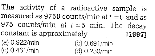 The activity of a radioactive sample is measured as 9750 counts/min at t = 0 and as 975 counts/min at t-5 min. The decay constant is approximately (a) 0.922/min (c) 0.461/min 11997) (b) 0.691/min (d) 0.230/min