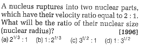 A nucleus ruptures into two nuclear parts, which have their velocity ratio equal to 2:1. What will be the ratio of their nuclear size (nuclear radius)? (a) 213:1 (b) 1:23 (c) 32:1 (d) 1:32 [1996] 1/2