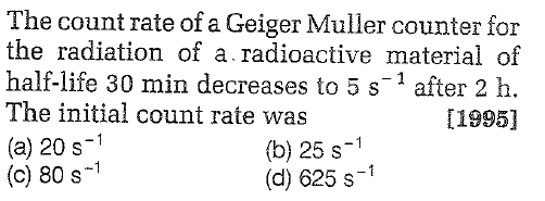 The count rate of a Geiger Muller counter for the radiation of a radioactive material of half-life 30 min decreases to 5 s-1 after 2 h. The initial count rate was (a) 20 s1 (c) 80 s-1 [1995] (b) 25 s-1 (d) 625 s