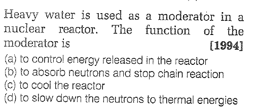Heavy water is used as a moderator in a nuclear reactor. The function of the moderator is (a) to control energy released in the reactor (b) to absorb neutrons and stop chain reaction (c) to cool the reactor (d) to slow down the neutrons to thermal energies [1994]
