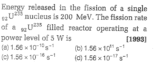 Energy released in the fission of a single 2U235 nucleus is 200 MeV. The fission rate of a 2U235 filled reactor operating at a power level of 5 W is (a) 1.56 × 10-14
