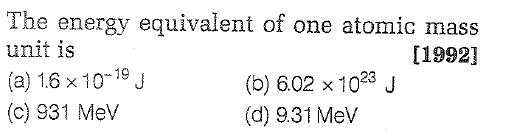 The energy equivalent of one atomic mass unit is (a) 1.6 × 10-19 J (c) 931 Mev [1992] 23 (d) 9.31 Mev