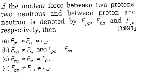 If the nuclear force between two protons, two neutrons and between proton and neutron is denoted by Fp, F, and F respectively, then (a) Fop FonFon [19911 (c) Foo Fnn
