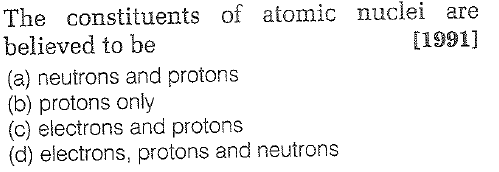 The constituents of atomic nuclei believed to be (a) neutrons and protons (b) protons only (c) electrons and protons (d) electrons, protons and neutrons are [1991]