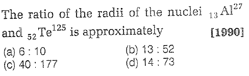 The ratio of the radii of the nuclei 13Al7 and 52Te125 is approximately (a) 6 10 (c) 40 177 127 [1990] (b) 13:52 (d) 14:73