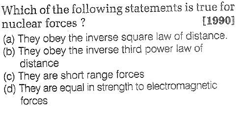 Which of the following statements is true for nuclear forces? (a) They obey the inverse square law of distance (b) They obey the inverse third power law of L1990] distance (c) They are short range forces (d) They are equal in strength to electromagnetic forces