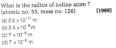 What is the radius of iodine atom? (atomic no. 53, mass no. 126) (a) 2.5 x 10-11 m (b)2.5 x10-9m (c) 7 x 10-9 m (d)7 x10-6m [1988]