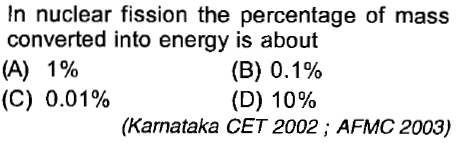 In nuclear fission the percentage of mass converted into energy is about (A) 1% (C) 0.01% (B) 0.1% (D) 10% (Karnataka CET 2002; AFMC 2003)