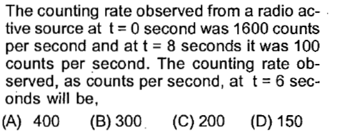 The counting rate observed from a radio ac- tive source at t = 0 second was 1600 counts per second and at t = 8 seconds it was 100 counts per second. The counting rate ob- served, as counts per second, at t = 6 sec- onds will be, (A) 400 (B) 300 (C) 200 (D) 150