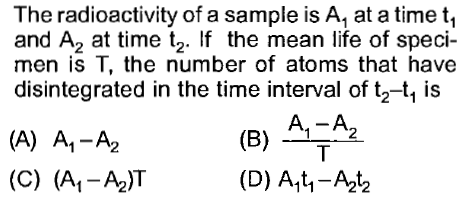 The radioactivity of a sample is A, at a time t, and A2 at time t2. If the mean life of speci- men is T, the number of atoms that have disintegrated in the time interval of tz-t, is A.-A (A) A,-A2 (C) (A-A2)T (B) A (D) A14-A12