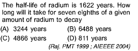 The half-life of radium is 1622 years. How long will i take for seven eighths of a given amount of radium to decay (A) 3244 years(B) 6488 years (C) 4866 years(D) 811 years (Raj. PMT 1999; AIEEEE 2004)