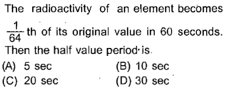 The radioactivity of an element becomes 64 h of its original value in 60 seconds. Then the half value period-is (A) 5 sec (C) 20 se<c (B) 10 sec (D) 30 sec