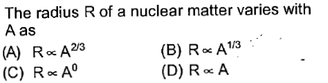 The radius R of a nuclear matter varies with A as (A) R oc A2'3 (C) R o A (B) R oe A1/3 (D) R A