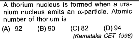 A thorium nucleus is formed when a ura- nium nucleus emits an α-particle. Atomic number of thorium is (A) 92 (B) 90 (C)82 (D) 94 (Kamataka CET 1998)