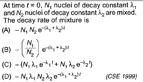 At time t = 0, Nl nuclei of decay constant λ! and N2 nuclei of decay constant λ2 are mixed. The decay rate of mixture is (殺) (CSE 1999)