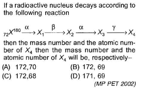 If a radioactive nucleus decays according to the following reaction then the mass number and the atomic num ber of X4 then the mass number and the atomic number of X4 will be, respectively- (A) 172,70 (C) 172,68 (B) 172, 6'9 (D) 171, 69 (MP PET 2002)