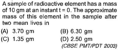 A sample of radioactive element has a mass of 10 gm at an instant t-0. The approximate mass of this element in the sample after two mean lives in (A) 3.70 gm (C) 1.35 gm (B) 6.30 gm (D) 2.50 grm (CBSE PMTIPDT 2003)
