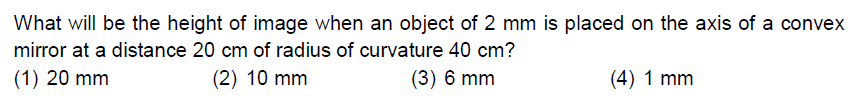 What will be the height of image when an object of 2 mm is placed on the axis of a convex mirror at a distance 20 cm of radius of curvature 40 cm? (1) 20 mm (2) 10 mm (3) 6 mm (4) 1 mm