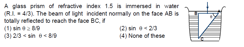A glass prism of refractive index 1.5 is immersed in water (R.I. - 4/3). The beam of light incident normally on the face AB is B totally reflected to reach the face BC, if ( 1 ) sin θ 89 (3) 2/3 < sin θ < 8/9 (2) sin θ<23 (4) None of these