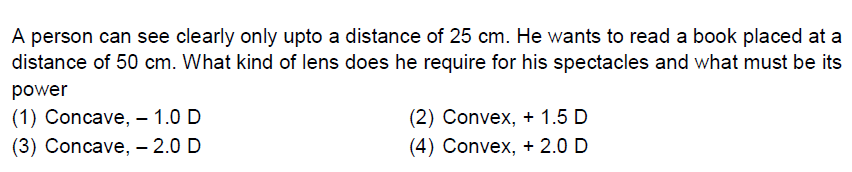 A person can see clearly only upto a distance of 25 cm. He wants to read a book placed at a distance of 50 cm. What kind of lens does he require for his spectacles and what must be its power (1) Concave,-1.0 D (3) Concave, - 2.0 D (2) Convex, + 1.5 D (4) Convex, 2.0 D