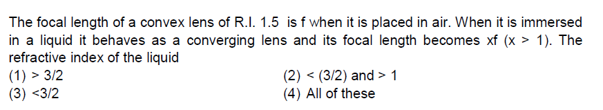The focal length of a convex lens of R.I. 1.5 is f when it is placed in air. When it is immersed in a liquid it behaves as a converging lens and its focal length becomes xf (x > 1). The refractive index of the liquid (2) < (3/2) and> 1 (4) All of these (3) <3/2