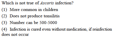 Which is not true of Ascaris infection? (1) More common in childrein (2) Does not produce tonsilitis (3) Number can be 500-5000 (4) Infection is cured even without medication, if reinfection does not occur