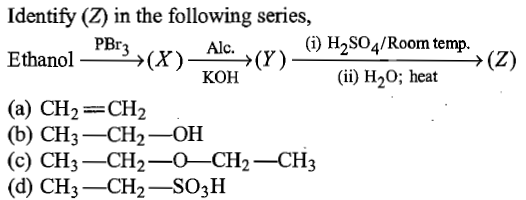 Identify (Z) in the following series, (i) H2SO4/Room temp. (ii) H20; heat → (Z) (X)--→ (Y) KOH Ethanol (a) CH2=CH2 (b) CH3 CH2-OH (c) CH3-CH2-0-CH2-CH3 (d) CH3-CH2 SO3H
