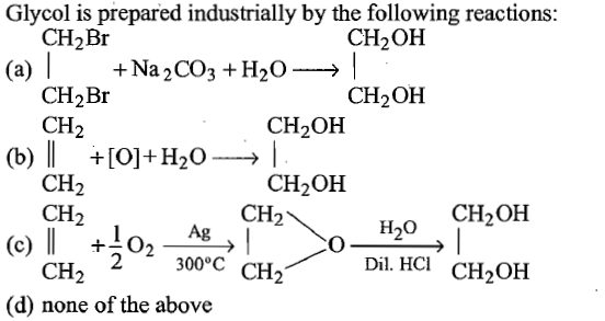 Glycol is prepared industrially by the following reactions CH2Br CH2OH CH2OH CH2Br CH2 CH2OH 20 → CH2OH CH2 CH2 CH2 CH2OH H2O (c) 02 300°C CH2 Dil. HCl CH2OH CH2 (d) none of the above